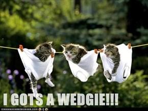 I GOTS A WEDGIE!!!