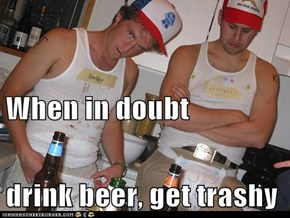 When in doubt drink beer, get trashy