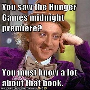 You saw the Hunger Games midnight premiere?  You must know a lot about that book.