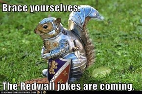 Brace yourselves.  The Redwall jokes are coming.