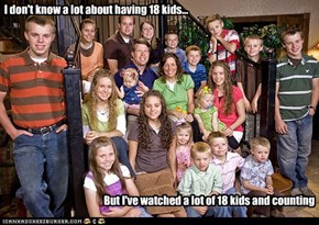 I don't know a lot about having 18 kids...