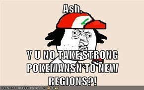 Ash,  Y U NO TAKE STRONG POKEMANSN TO NEW REGIONS?!