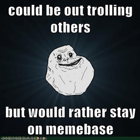 could be out trolling others  but would rather stay on memebase