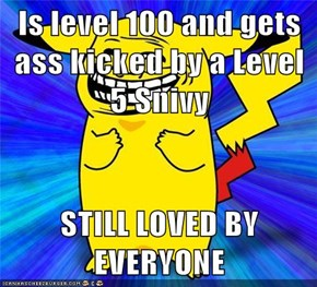 Is level 100 and gets ass kicked by a Level 5 Snivy  STILL LOVED BY EVERYONE