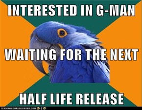 INTERESTED IN G-MAN WAITING FOR THE NEXT  HALF LIFE RELEASE