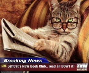 Breaking News - JeffCat's NEW Book Club.. read all BOWT it!