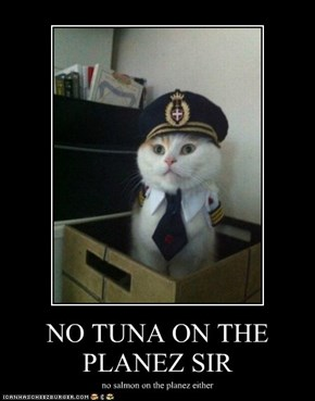NO TUNA ON THE PLANEZ SIR