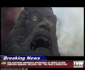 "Breaking News - RICK SANTORUM ANNOUNCES APPOINTMENT OF ZARDOZ AS NEW CAMPAIGN MANAGER, DECLARES THAT ""THE PENIS IS INDEED EVIL"""