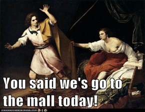 You said we's go to the mall today!