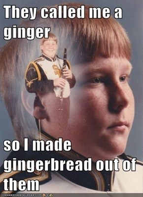 They called me a ginger  so I made gingerbread out of them