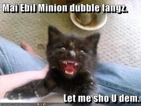 Mai Ebil Minion dubble fangz.   Let me sho U dem.