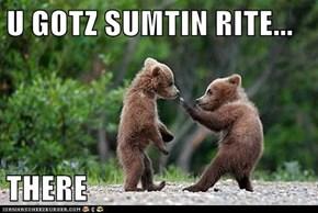 U GOTZ SUMTIN RITE...  THERE