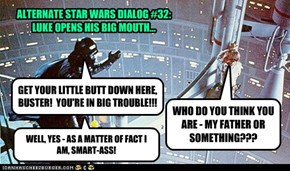 ALTERNATE STAR WARS DIALOG #32:LUKE OPENS HIS BIG MOUTH...