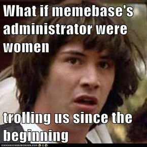 What if memebase's administrator were women  trolling us since the beginning