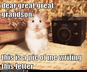 dear great great grandson:  this is a pic of me writing this letter
