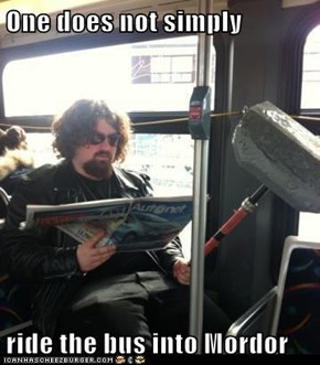 One does not simply  ride the bus into Mordor