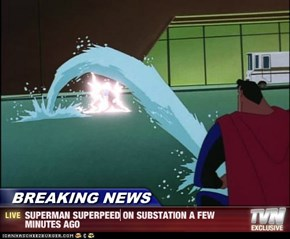 BREAKING NEWS - SUPERMAN SUPERPEED ON SUBSTATION A FEW MINUTES AGO