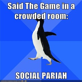 Said The Game in a crowded room:  SOCIAL PARIAH