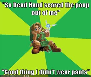 """So Dead Hand scared the poop out of me""  ""Good thing I didn't wear pants"""