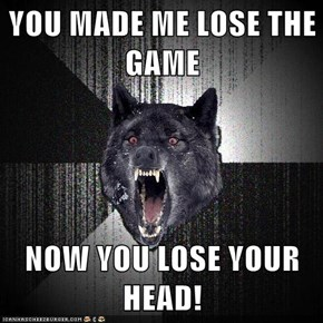 YOU MADE ME LOSE THE GAME  NOW YOU LOSE YOUR HEAD!