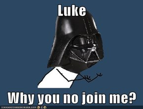 Luke  Why you no join me?