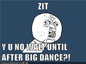 ZIT  Y U NO WAIT UNTIL AFTER BIG DANCE?!
