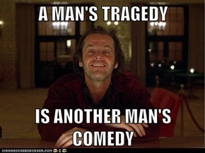 A MAN'S TRAGEDY  IS ANOTHER MAN'S COMEDY