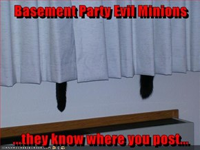 Basement Party Evil Minions  ...they know where you post...