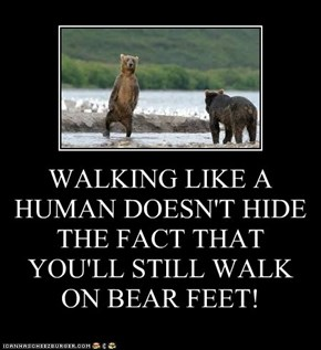 WALKING LIKE A  HUMAN DOESN'T HIDE THE FACT THAT YOU'LL STILL WALK ON BEAR FEET!