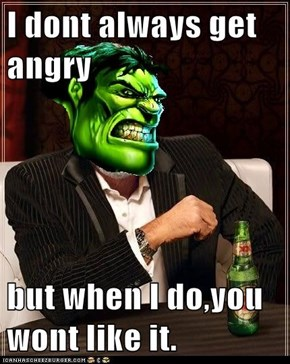 I dont always get angry  but when I do,you wont like it.