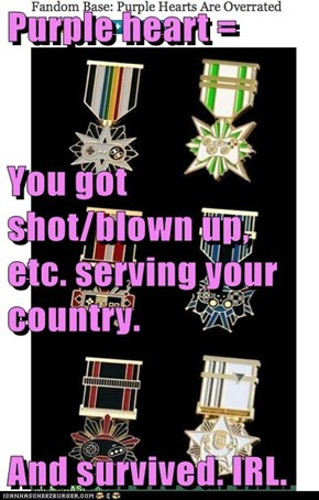 Purple heart = You got shot/blown up, etc. serving your country. And survived. IRL.