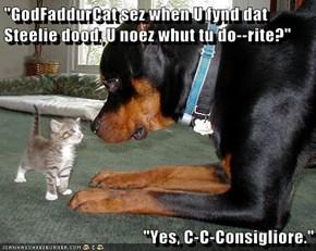 """""""GodFaddurCat sez when U fynd dat Steelie dood, U noez whut tu do--rite?""""  """"Yes, C-C-Consigliore."""""""