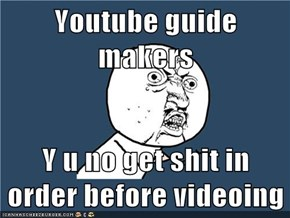 Youtube guide makers  Y u no get shit in order before videoing