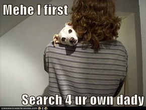 Mehe I first  Search 4 ur own dady