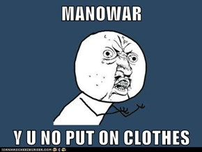 MANOWAR  Y U NO PUT ON CLOTHES