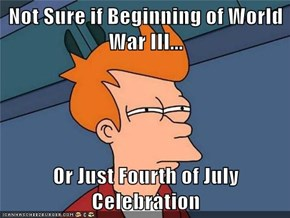 Not Sure if Beginning of World War III...  Or Just Fourth of July Celebration