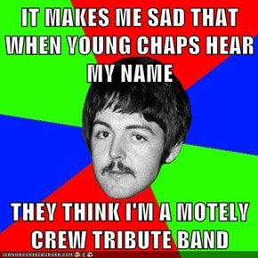 IT MAKES ME SAD THAT WHEN YOUNG CHAPS HEAR MY NAME  THEY THINK I'M A MOTELY CREW TRIBUTE BAND