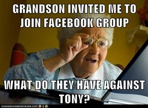 GRANDSON INVITED ME TO JOIN FACEBOOK GROUP  WHAT DO THEY HAVE AGAINST TONY?