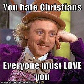 You hate Christians   Everyone must LOVE you