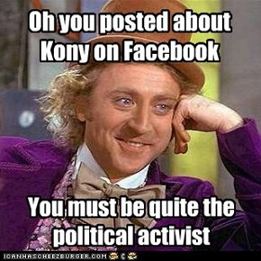 Oh you posted about Kony on Facebook