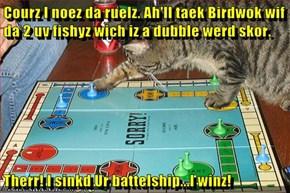Courz I noez da ruelz. Ah'll taek Birdwok wif da 2 uv fishyz wich iz a dubble werd skor.   Therr! I sinkd Ur battelship...I winz!