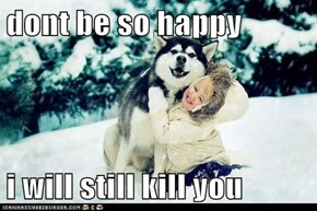 dont be so happy  i will still kill you