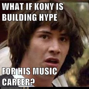 WHAT IF KONY IS BUILDING HYPE  FOR HIS MUSIC CAREER?