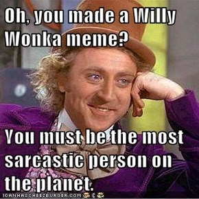 Oh, you made a Willy Wonka meme?  You must be the most sarcastic person on the planet.