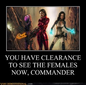 YOU HAVE CLEARANCE TO SEE THE FEMALES NOW, COMMANDER