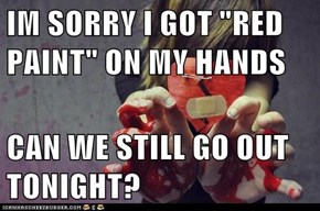 "IM SORRY I GOT ""RED PAINT"" ON MY HANDS  CAN WE STILL GO OUT TONIGHT?"