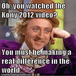 Oh, you watched the Kony 2012 video?  You must be making a real difference in the world.