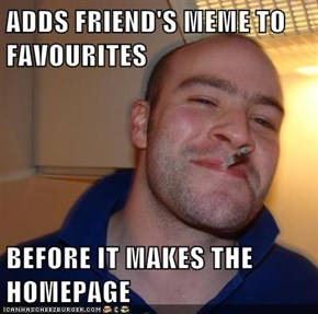 ADDS FRIEND'S MEME TO FAVOURITES   BEFORE IT MAKES THE HOMEPAGE