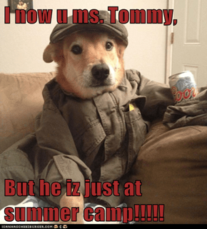 I now u ms. Tommy,  But he iz just at summer camp!!!!!