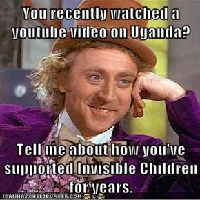 You recently watched a youtube video on Uganda?  Tell me about how you've supported Invisible Children for years.